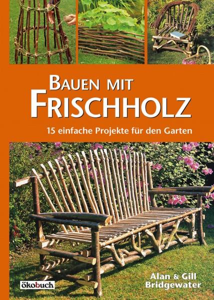 Bauen mit Frischholz - 15 einfache Projekte für den Garten
